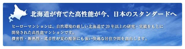 北海道が育てた高性能が今、日本のスタンダードへ~ヒーローマンションは、自然環境の厳しい北海道で20年以上の研究・実績をもとに開発された高性能マンションです。機密性・断熱性・遮音性が夏の酷暑にも強い快適な居住空間を創出します。