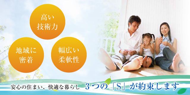 高い技術力・地域に密着・幅広い柔軟性~安心の住まい、快適な暮らし~3つの「S」が約束します